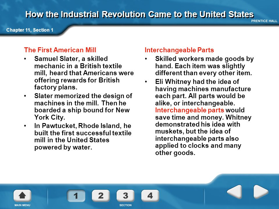 Chapter 11, Section 1 How the Industrial Revolution Came to the United States The First American Mill Samuel Slater, a skilled mechanic in a British textile mill, heard that Americans were offering rewards for British factory plans.