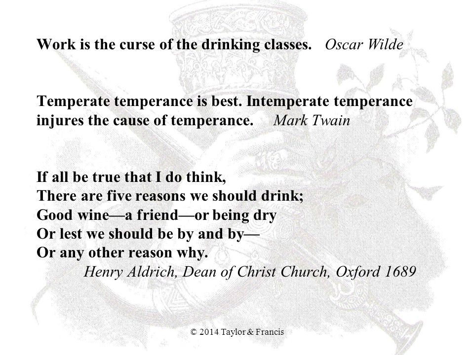 Work is the curse of the drinking classes. Oscar Wilde Temperate temperance is best. Intemperate temperance injures the cause of temperance. Mark Twai