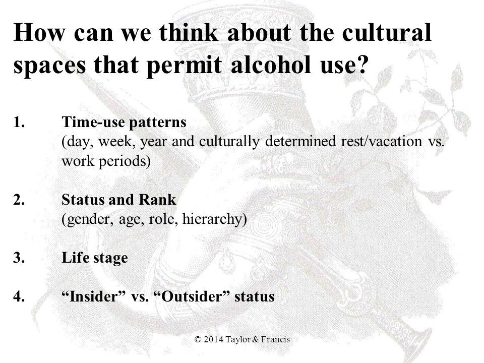 How can we think about the cultural spaces that permit alcohol use? 1. Time-use patterns (day, week, year and culturally determined rest/vacation vs.