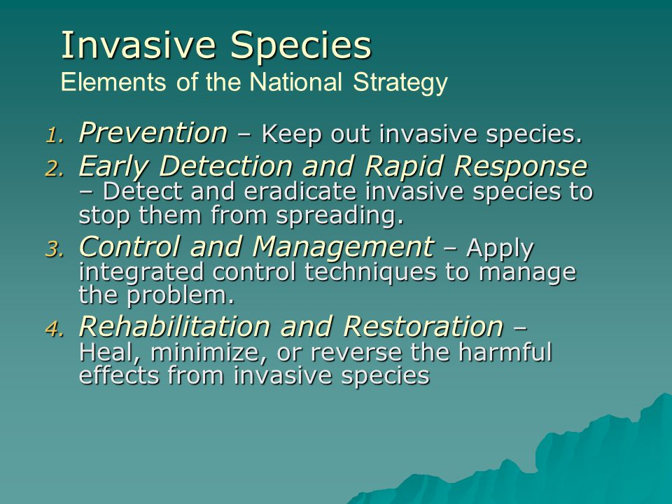 1. Prevention – Keep out invasive species. 2. Early Detection and Rapid Response – Detect and eradicate invasive species to stop them from spreading.