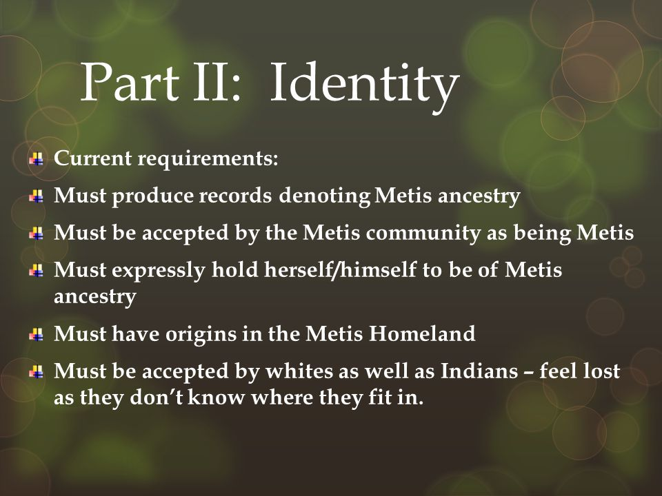 Part II: Identity Current requirements: Must produce records denoting Metis ancestry Must be accepted by the Metis community as being Metis Must expressly hold herself/himself to be of Metis ancestry Must have origins in the Metis Homeland Must be accepted by whites as well as Indians – feel lost as they don't know where they fit in.