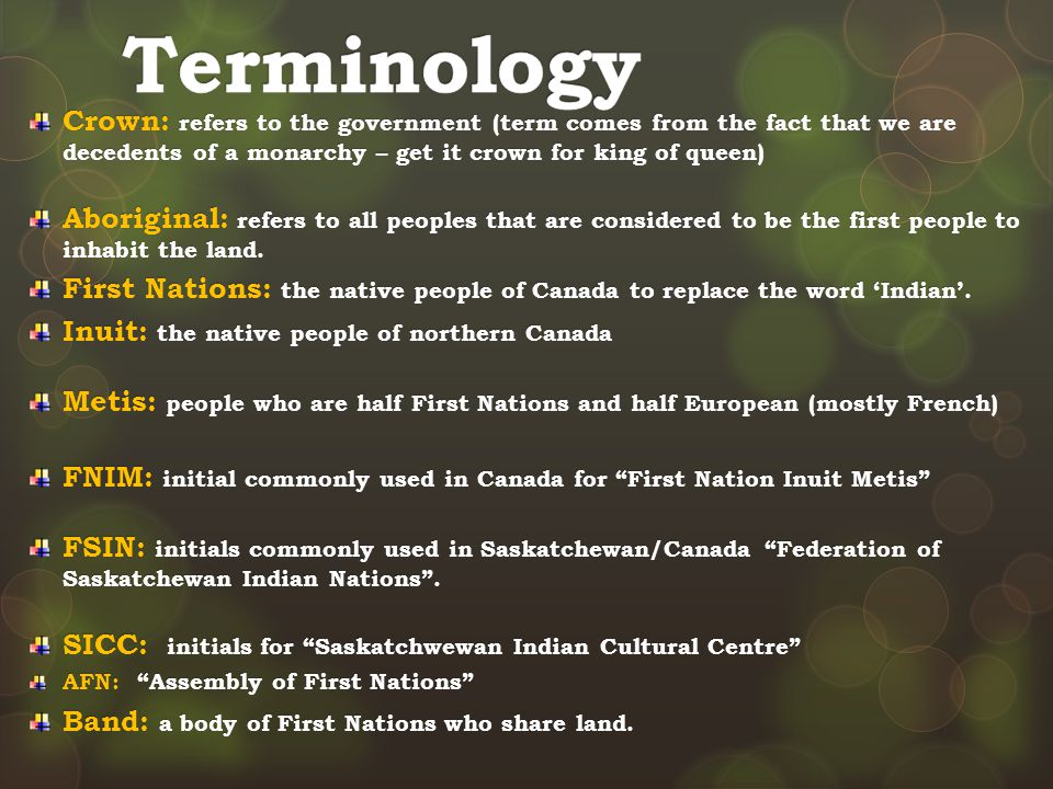 Crown: refers to the government (term comes from the fact that we are decedents of a monarchy – get it crown for king of queen) Aboriginal: refers to all peoples that are considered to be the first people to inhabit the land.