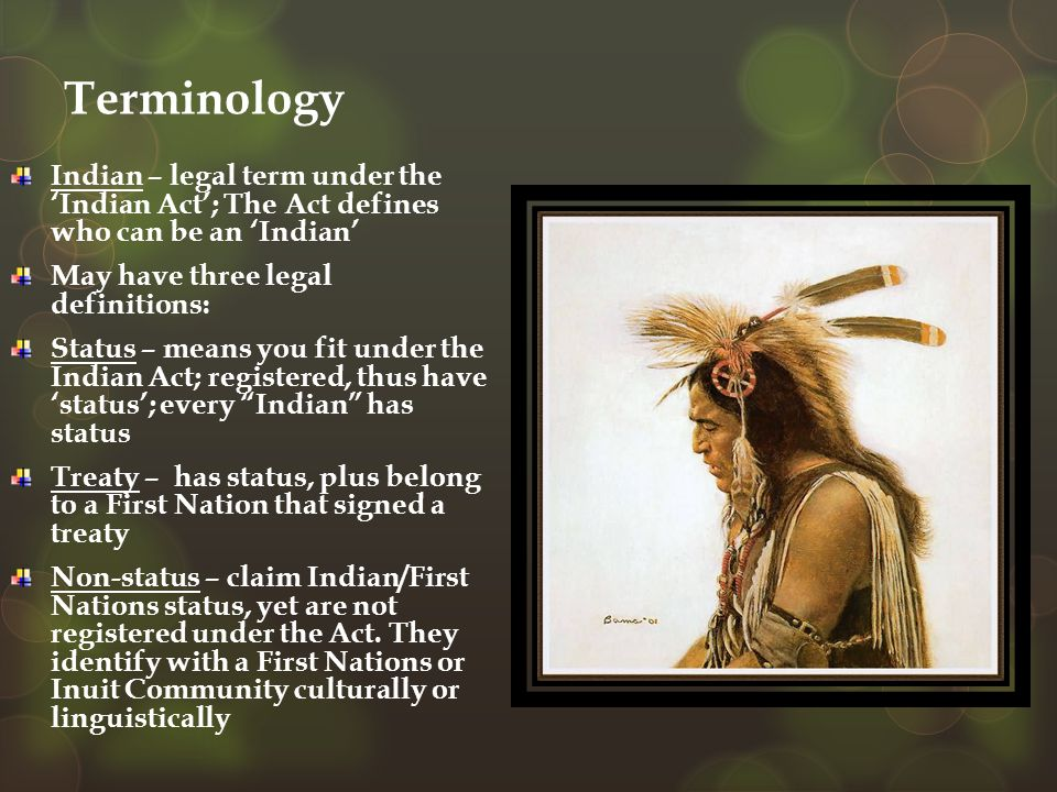 Terminology Indian – legal term under the 'Indian Act'; The Act defines who can be an 'Indian' May have three legal definitions: Status – means you fi
