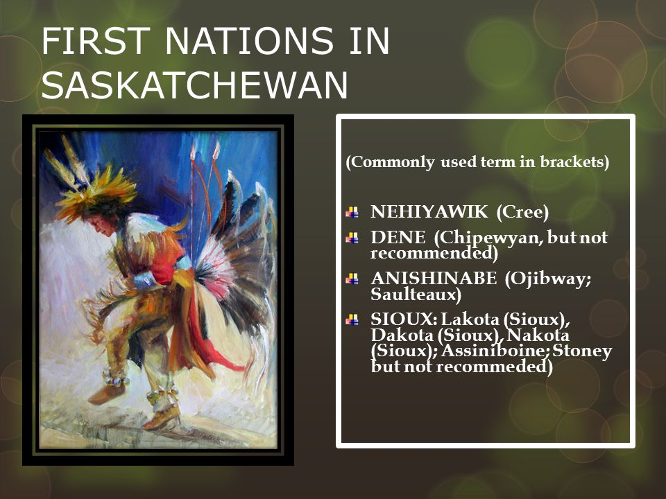 FIRST NATIONS IN SASKATCHEWAN (Commonly used term in brackets) NEHIYAWIK (Cree) DENE (Chipewyan, but not recommended) ANISHINABE (Ojibway; Saulteaux) SIOUX: Lakota (Sioux), Dakota (Sioux), Nakota (Sioux); Assiniboine; Stoney but not recommeded)