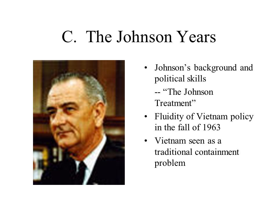 """C. The Johnson Years Johnson's background and political skills -- """"The Johnson Treatment"""" Fluidity of Vietnam policy in the fall of 1963 Vietnam seen"""