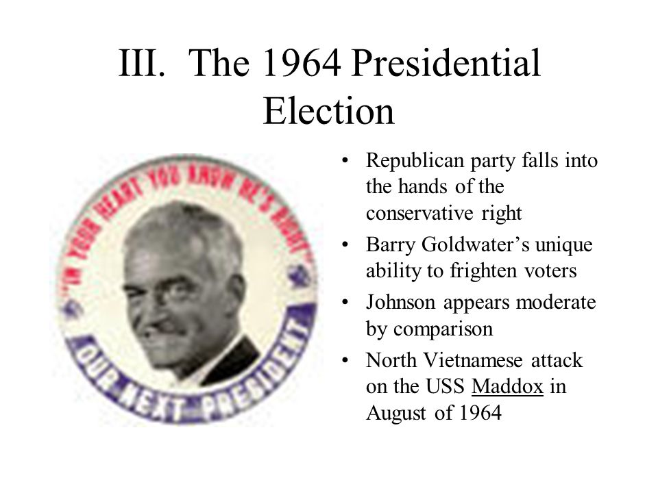 III. The 1964 Presidential Election Republican party falls into the hands of the conservative right Barry Goldwater's unique ability to frighten voter