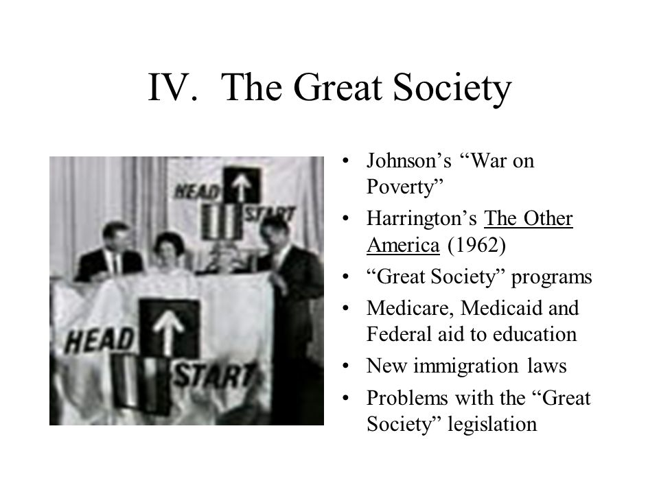 """IV. The Great Society Johnson's """"War on Poverty"""" Harrington's The Other America (1962) """"Great Society"""" programs Medicare, Medicaid and Federal aid to"""