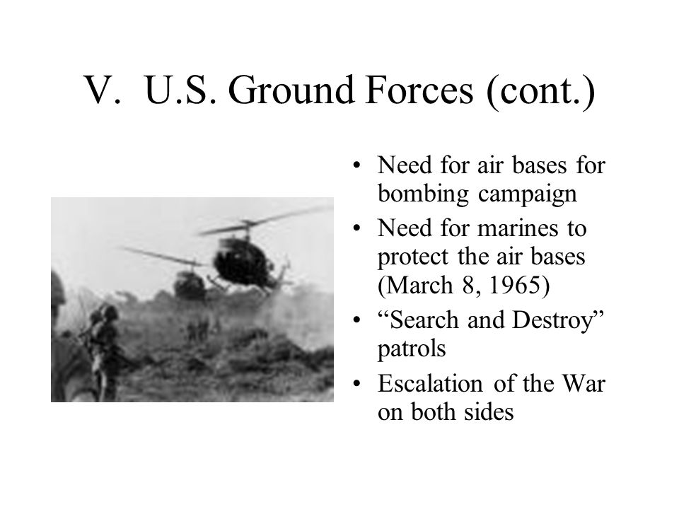 """V. U.S. Ground Forces (cont.) Need for air bases for bombing campaign Need for marines to protect the air bases (March 8, 1965) """"Search and Destroy"""" p"""