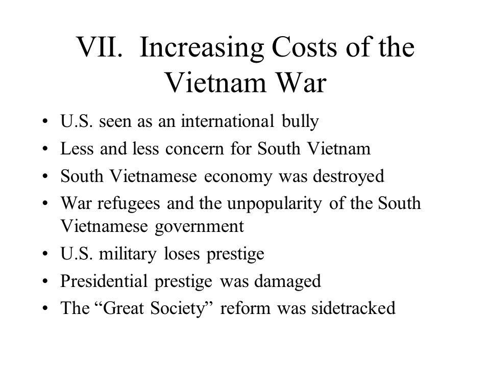 VII. Increasing Costs of the Vietnam War U.S. seen as an international bully Less and less concern for South Vietnam South Vietnamese economy was dest