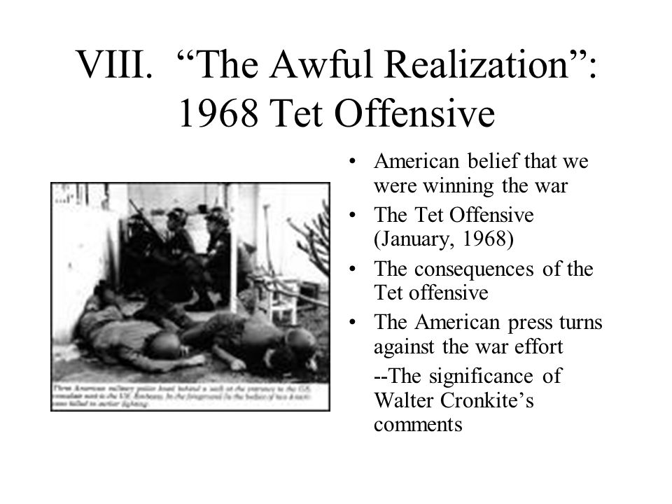 """VIII. """"The Awful Realization"""": 1968 Tet Offensive American belief that we were winning the war The Tet Offensive (January, 1968) The consequences of t"""