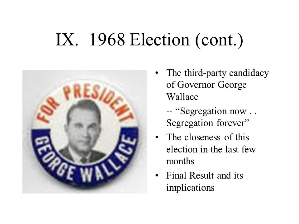 """IX. 1968 Election (cont.) The third-party candidacy of Governor George Wallace -- """"Segregation now.. Segregation forever"""" The closeness of this electi"""