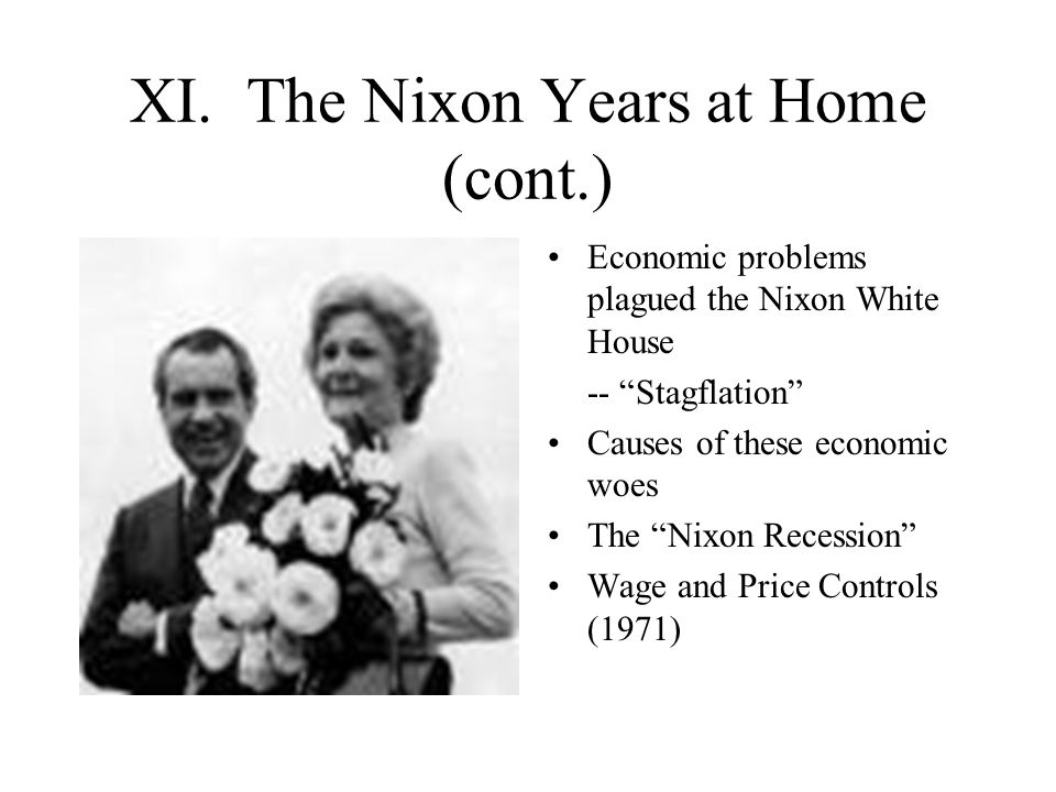 """XI. The Nixon Years at Home (cont.) Economic problems plagued the Nixon White House -- """"Stagflation"""" Causes of these economic woes The """"Nixon Recessio"""