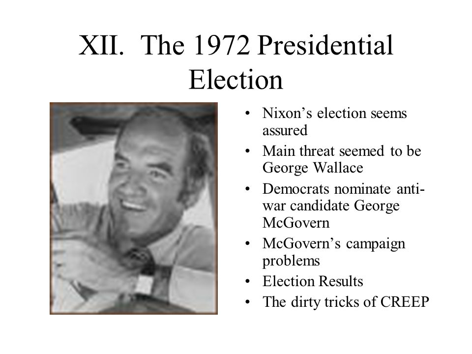 XII. The 1972 Presidential Election Nixon's election seems assured Main threat seemed to be George Wallace Democrats nominate anti- war candidate Geor