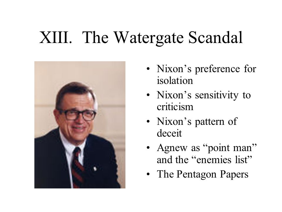 """XIII. The Watergate Scandal Nixon's preference for isolation Nixon's sensitivity to criticism Nixon's pattern of deceit Agnew as """"point man"""" and the """""""