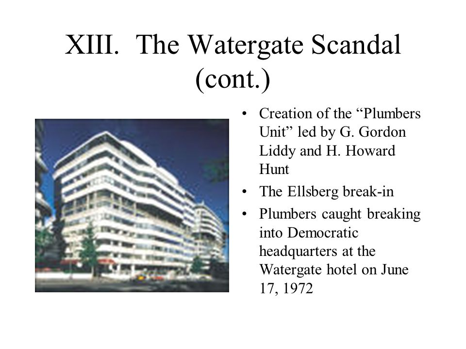 """XIII. The Watergate Scandal (cont.) Creation of the """"Plumbers Unit"""" led by G. Gordon Liddy and H. Howard Hunt The Ellsberg break-in Plumbers caught br"""