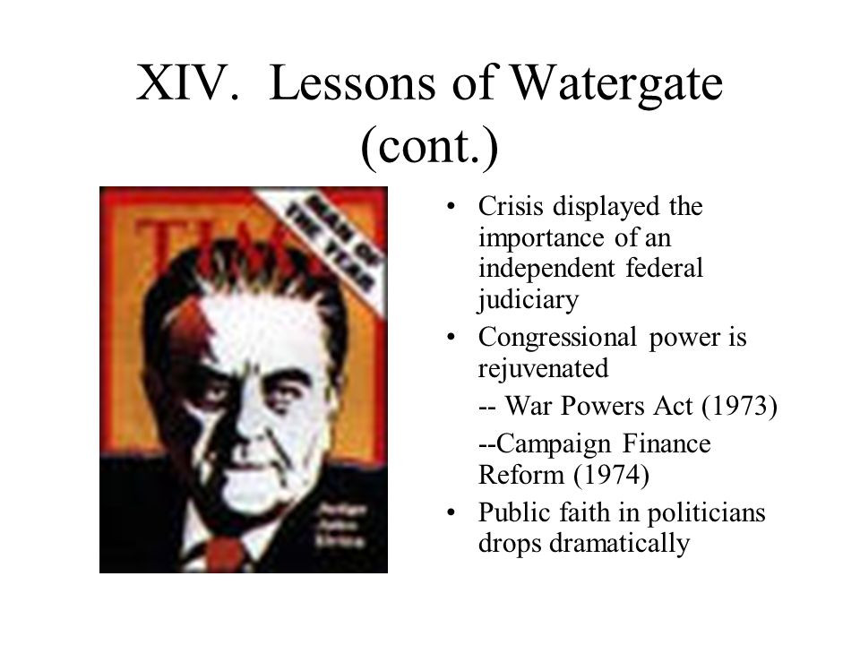 XIV. Lessons of Watergate (cont.) Crisis displayed the importance of an independent federal judiciary Congressional power is rejuvenated -- War Powers