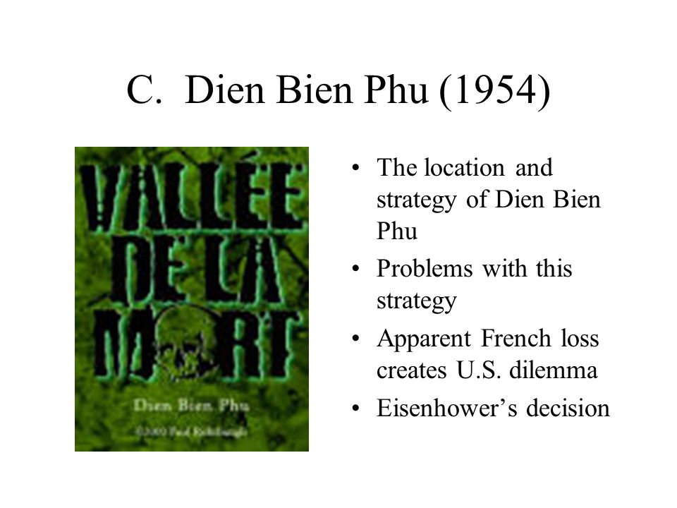 C. Dien Bien Phu (1954) The location and strategy of Dien Bien Phu Problems with this strategy Apparent French loss creates U.S. dilemma Eisenhower's