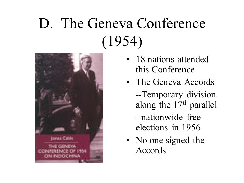 D. The Geneva Conference (1954) 18 nations attended this Conference The Geneva Accords --Temporary division along the 17 th parallel --nationwide free