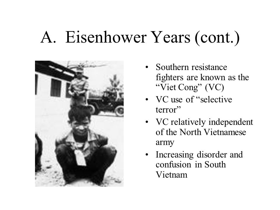 """A. Eisenhower Years (cont.) Southern resistance fighters are known as the """"Viet Cong"""" (VC) VC use of """"selective terror"""" VC relatively independent of t"""
