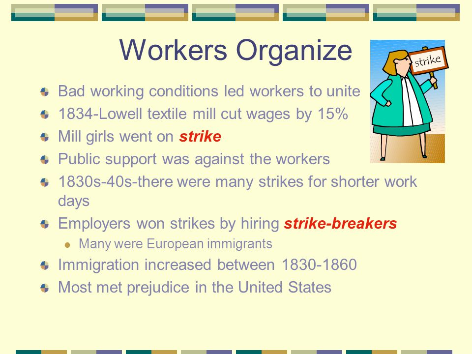 Changing Workplaces New market economy changed the way Americans worked Factories took the place of home shops New machines allowed unskilled workers make goods that skilled workers had made These workers had to work in factories Thousands of people worked in textile mills Hired young women instead of men-could be paid less Mill girls lived in boarding houses owned by factories Working conditions were horrible Workday-more than 12 hours-a-day Hot, noisy and dirty Many became ill