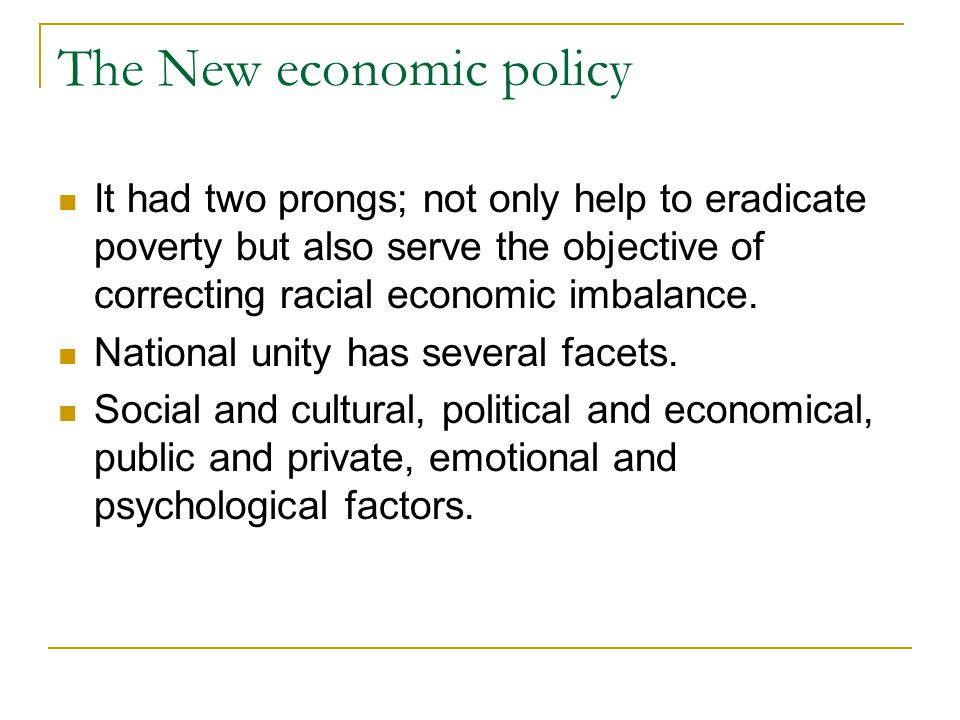 The New economic policy It had two prongs; not only help to eradicate poverty but also serve the objective of correcting racial economic imbalance.