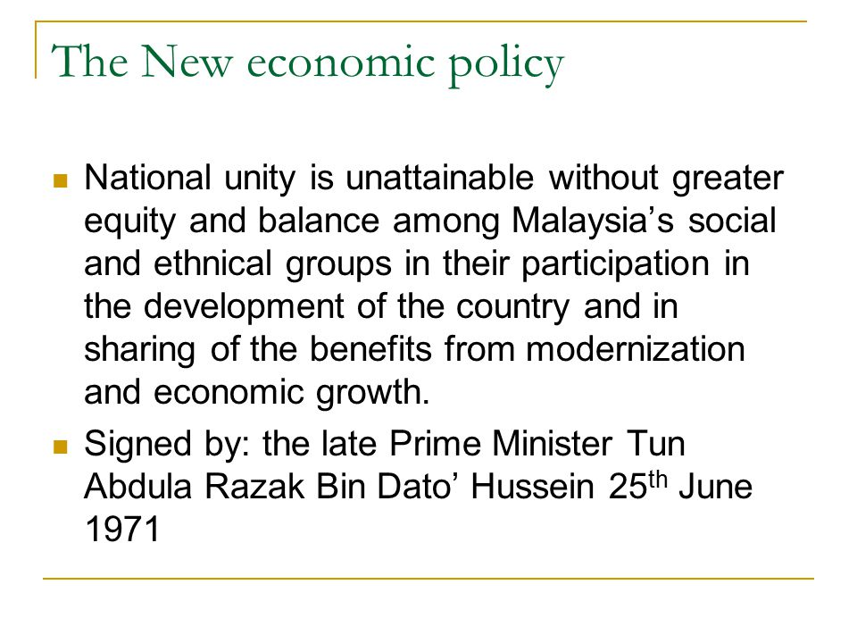 The New economic policy National unity is unattainable without greater equity and balance among Malaysia's social and ethnical groups in their participation in the development of the country and in sharing of the benefits from modernization and economic growth.