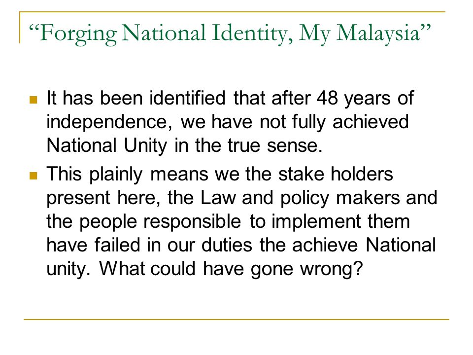 Forging National Identity, My Malaysia It has been identified that after 48 years of independence, we have not fully achieved National Unity in the true sense.