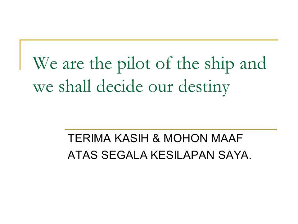 We are the pilot of the ship and we shall decide our destiny TERIMA KASIH & MOHON MAAF ATAS SEGALA KESILAPAN SAYA.