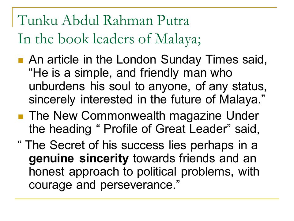 """Tunku Abdul Rahman Putra In the book leaders of Malaya; An article in the London Sunday Times said, """"He is a simple, and friendly man who unburdens hi"""