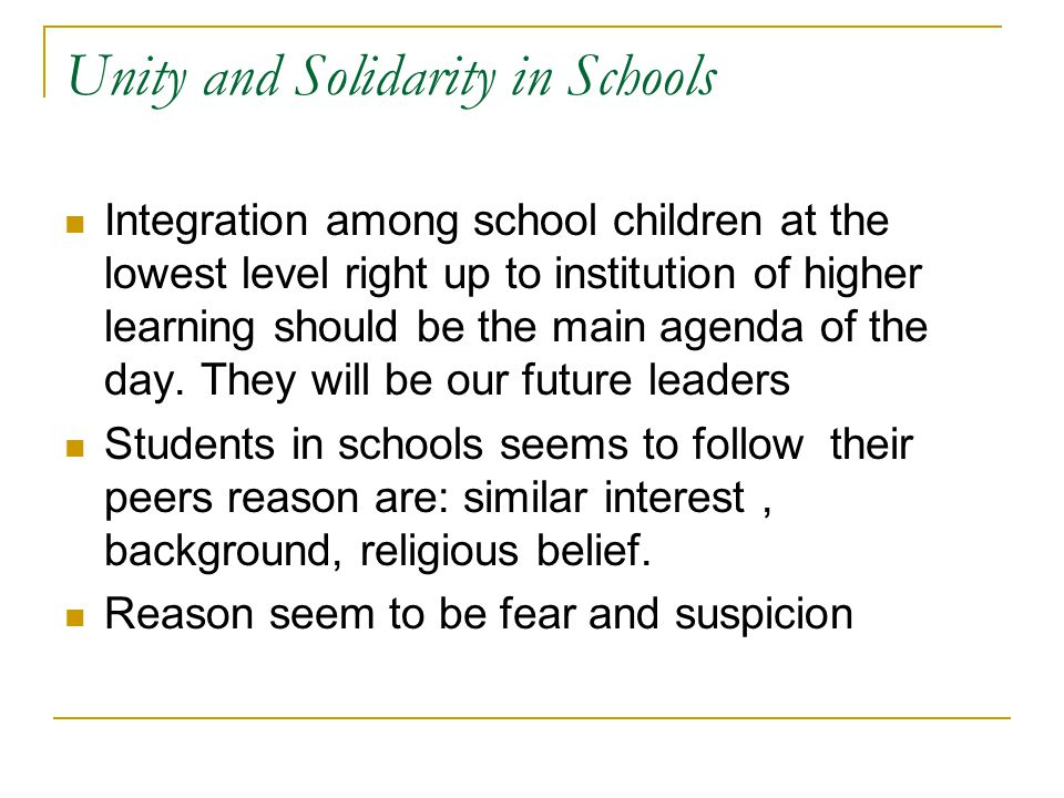 Unity and Solidarity in Schools Integration among school children at the lowest level right up to institution of higher learning should be the main agenda of the day.