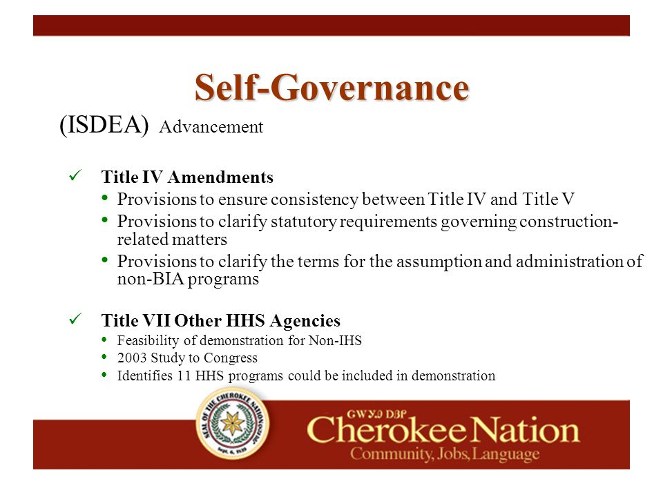 (ISDEA) Advancement Title IV Amendments Provisions to ensure consistency between Title IV and Title V Provisions to clarify statutory requirements governing construction- related matters Provisions to clarify the terms for the assumption and administration of non-BIA programs Title VII Other HHS Agencies Feasibility of demonstration for Non-IHS 2003 Study to Congress Identifies 11 HHS programs could be included in demonstration Self-Governance