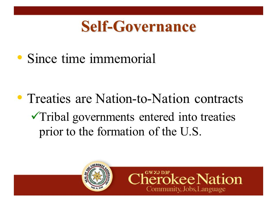 Self-Governance Since time immemorial Treaties are Nation-to-Nation contracts Tribal governments entered into treaties prior to the formation of the U.S.