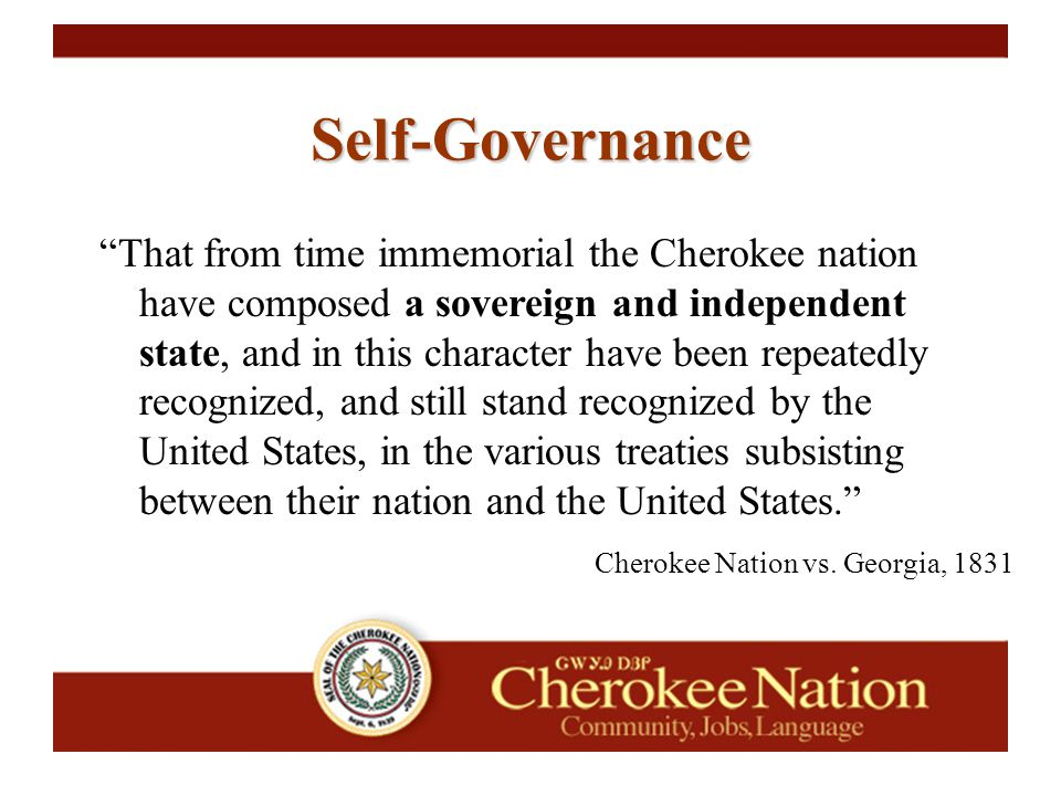 Self-Governance That from time immemorial the Cherokee nation have composed a sovereign and independent state, and in this character have been repeatedly recognized, and still stand recognized by the United States, in the various treaties subsisting between their nation and the United States. Cherokee Nation vs.
