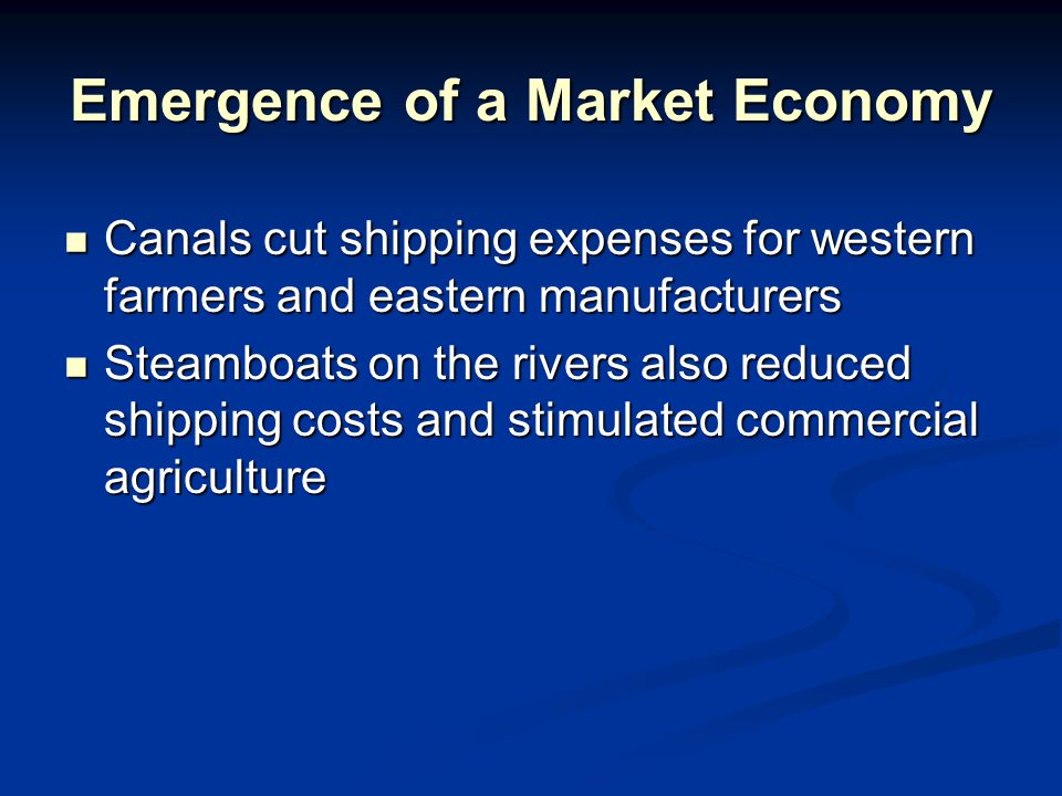 Emergence of a Market Economy Canals cut shipping expenses for western farmers and eastern manufacturers Canals cut shipping expenses for western farmers and eastern manufacturers Steamboats on the rivers also reduced shipping costs and stimulated commercial agriculture Steamboats on the rivers also reduced shipping costs and stimulated commercial agriculture