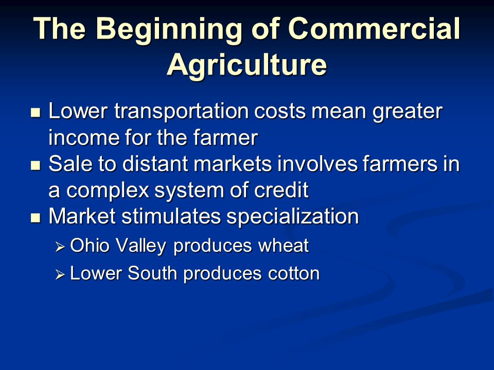 The Beginning of Commercial Agriculture Lower transportation costs mean greater income for the farmer Lower transportation costs mean greater income for the farmer Sale to distant markets involves farmers in a complex system of credit Sale to distant markets involves farmers in a complex system of credit Market stimulates specialization Market stimulates specialization  Ohio Valley produces wheat  Lower South produces cotton