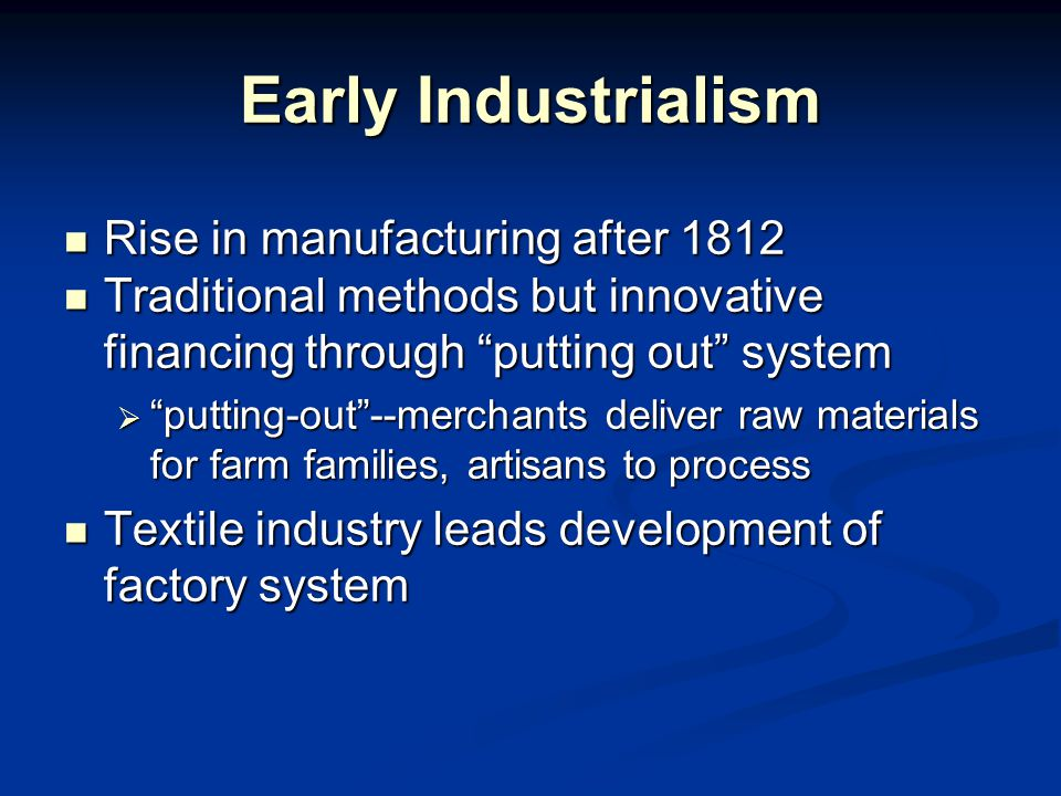 Early Industrialism Rise in manufacturing after 1812 Rise in manufacturing after 1812 Traditional methods but innovative financing through putting out system Traditional methods but innovative financing through putting out system  putting-out --merchants deliver raw materials for farm families, artisans to process Textile industry leads development of factory system Textile industry leads development of factory system