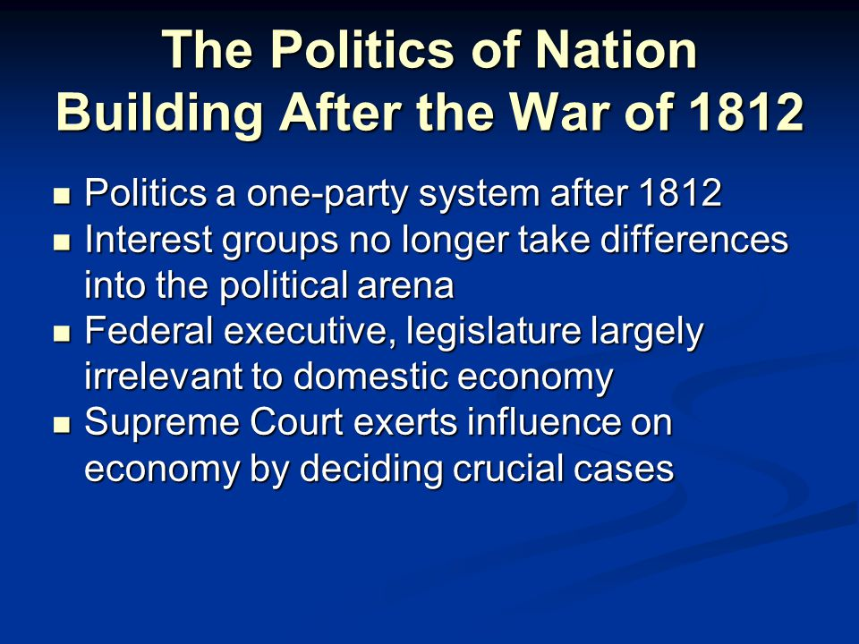 The Politics of Nation Building After the War of 1812 Politics a one-party system after 1812 Politics a one-party system after 1812 Interest groups no longer take differences into the political arena Interest groups no longer take differences into the political arena Federal executive, legislature largely irrelevant to domestic economy Federal executive, legislature largely irrelevant to domestic economy Supreme Court exerts influence on economy by deciding crucial cases Supreme Court exerts influence on economy by deciding crucial cases