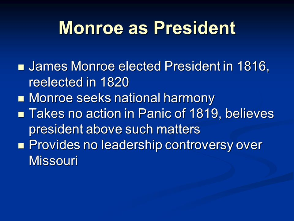 Monroe as President James Monroe elected President in 1816, reelected in 1820 James Monroe elected President in 1816, reelected in 1820 Monroe seeks national harmony Monroe seeks national harmony Takes no action in Panic of 1819, believes president above such matters Takes no action in Panic of 1819, believes president above such matters Provides no leadership controversy over Missouri Provides no leadership controversy over Missouri