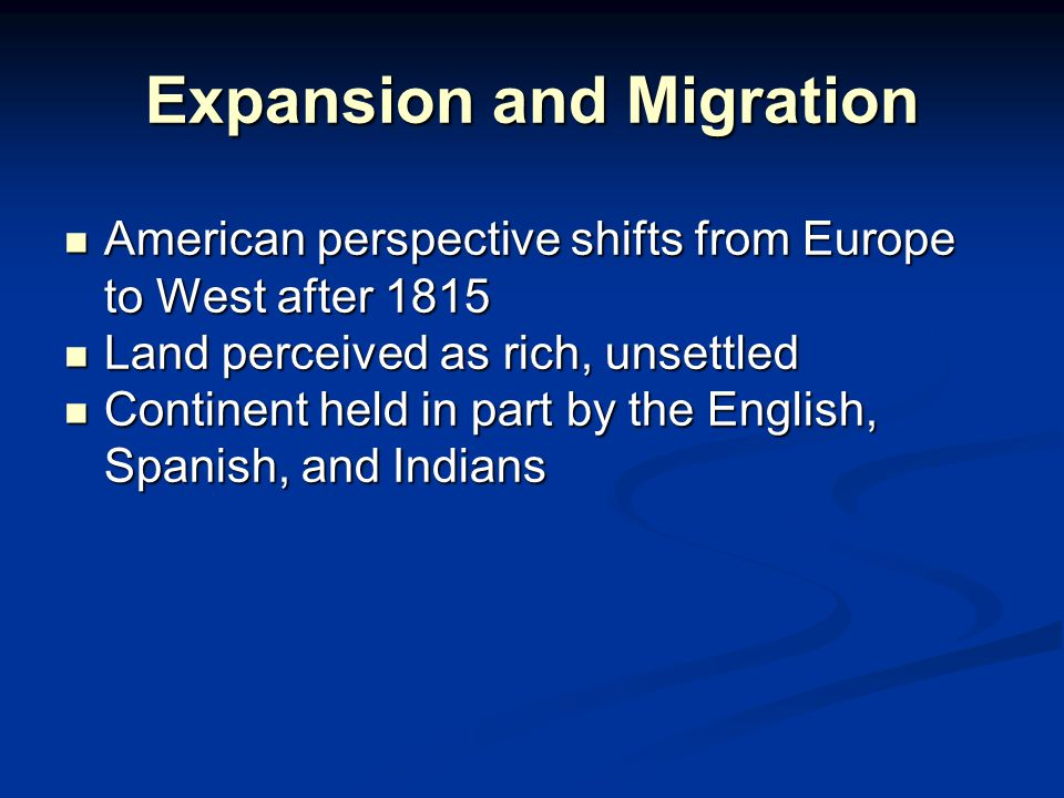 Expansion and Migration American perspective shifts from Europe to West after 1815 American perspective shifts from Europe to West after 1815 Land perceived as rich, unsettled Land perceived as rich, unsettled Continent held in part by the English, Spanish, and Indians Continent held in part by the English, Spanish, and Indians