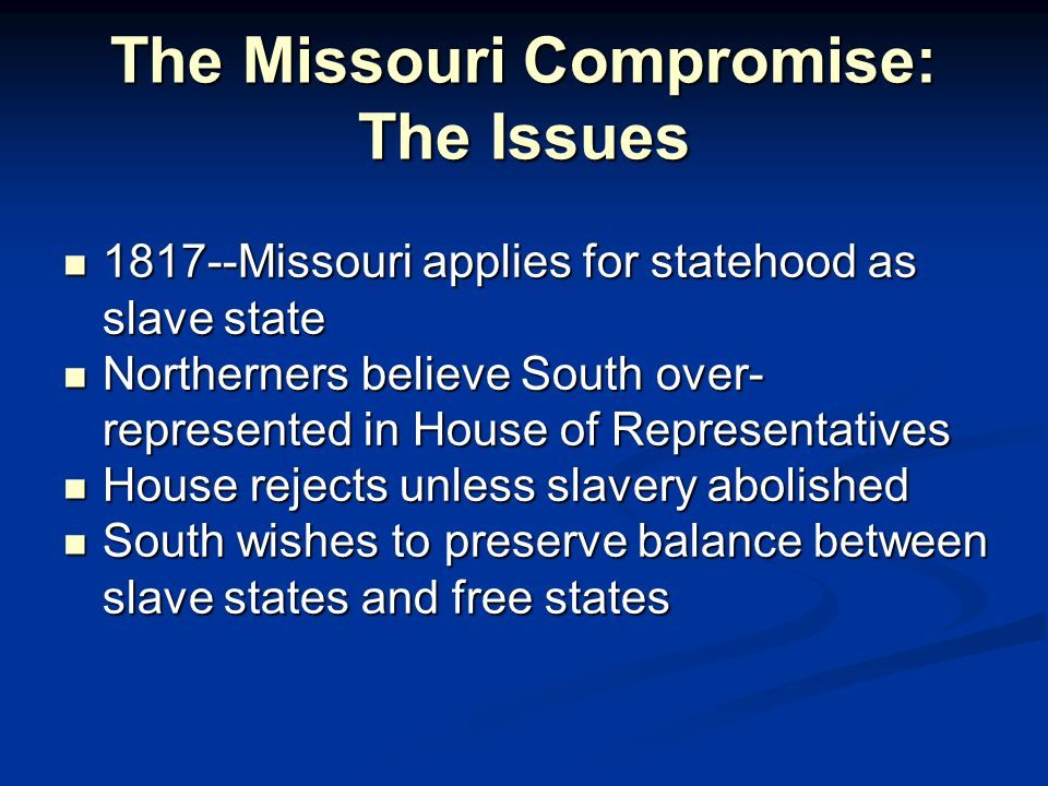 The Missouri Compromise: The Issues 1817--Missouri applies for statehood as slave state 1817--Missouri applies for statehood as slave state Northerners believe South over- represented in House of Representatives Northerners believe South over- represented in House of Representatives House rejects unless slavery abolished House rejects unless slavery abolished South wishes to preserve balance between slave states and free states South wishes to preserve balance between slave states and free states