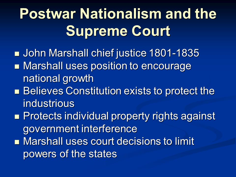 Postwar Nationalism and the Supreme Court John Marshall chief justice 1801-1835 John Marshall chief justice 1801-1835 Marshall uses position to encourage national growth Marshall uses position to encourage national growth Believes Constitution exists to protect the industrious Believes Constitution exists to protect the industrious Protects individual property rights against government interference Protects individual property rights against government interference Marshall uses court decisions to limit powers of the states Marshall uses court decisions to limit powers of the states