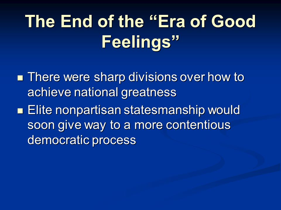 The End of the Era of Good Feelings There were sharp divisions over how to achieve national greatness There were sharp divisions over how to achieve national greatness Elite nonpartisan statesmanship would soon give way to a more contentious democratic process Elite nonpartisan statesmanship would soon give way to a more contentious democratic process