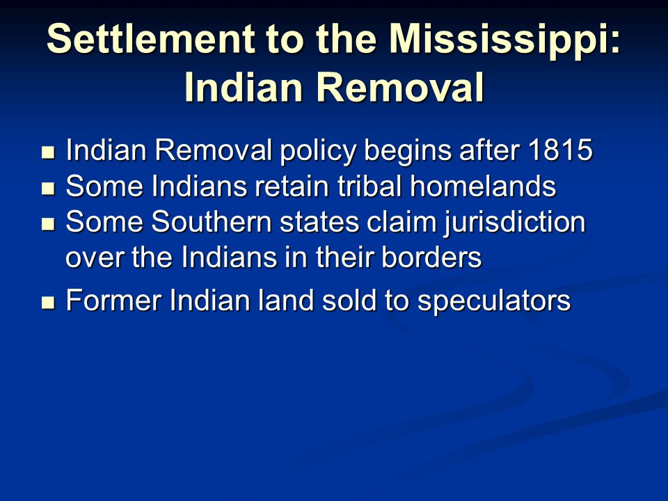 Settlement to the Mississippi: Indian Removal Indian Removal policy begins after 1815 Indian Removal policy begins after 1815 Some Indians retain tribal homelands Some Indians retain tribal homelands Some Southern states claim jurisdiction over the Indians in their borders Some Southern states claim jurisdiction over the Indians in their borders Former Indian land sold to speculators Former Indian land sold to speculators