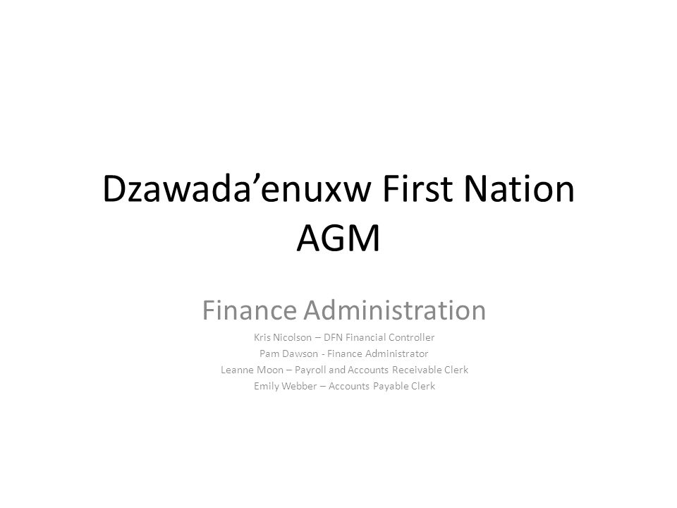 Dzawada'enuxw First Nation AGM Finance Administration Kris Nicolson – DFN Financial Controller Pam Dawson - Finance Administrator Leanne Moon – Payroll and Accounts Receivable Clerk Emily Webber – Accounts Payable Clerk