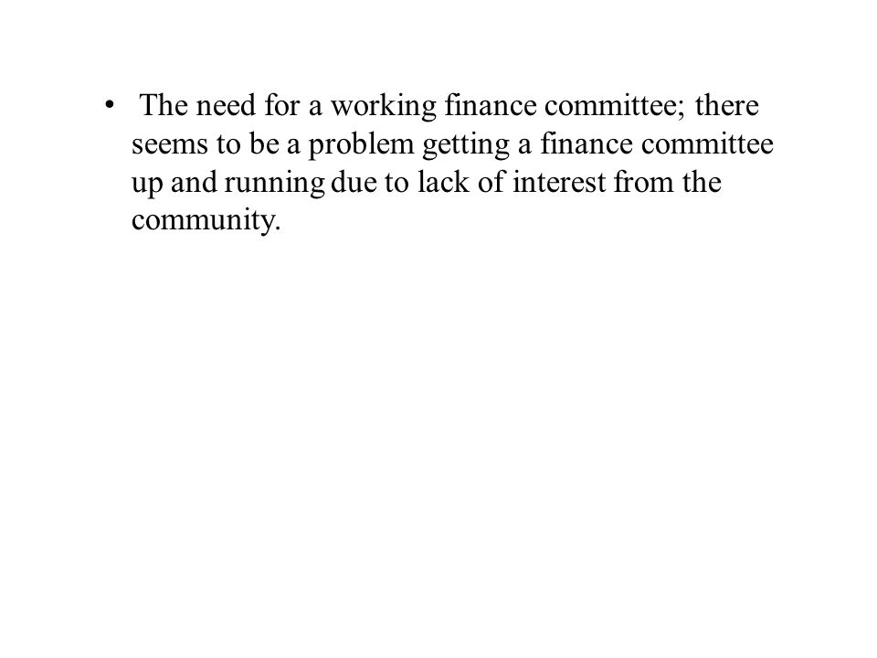 The need for a working finance committee; there seems to be a problem getting a finance committee up and running due to lack of interest from the community.