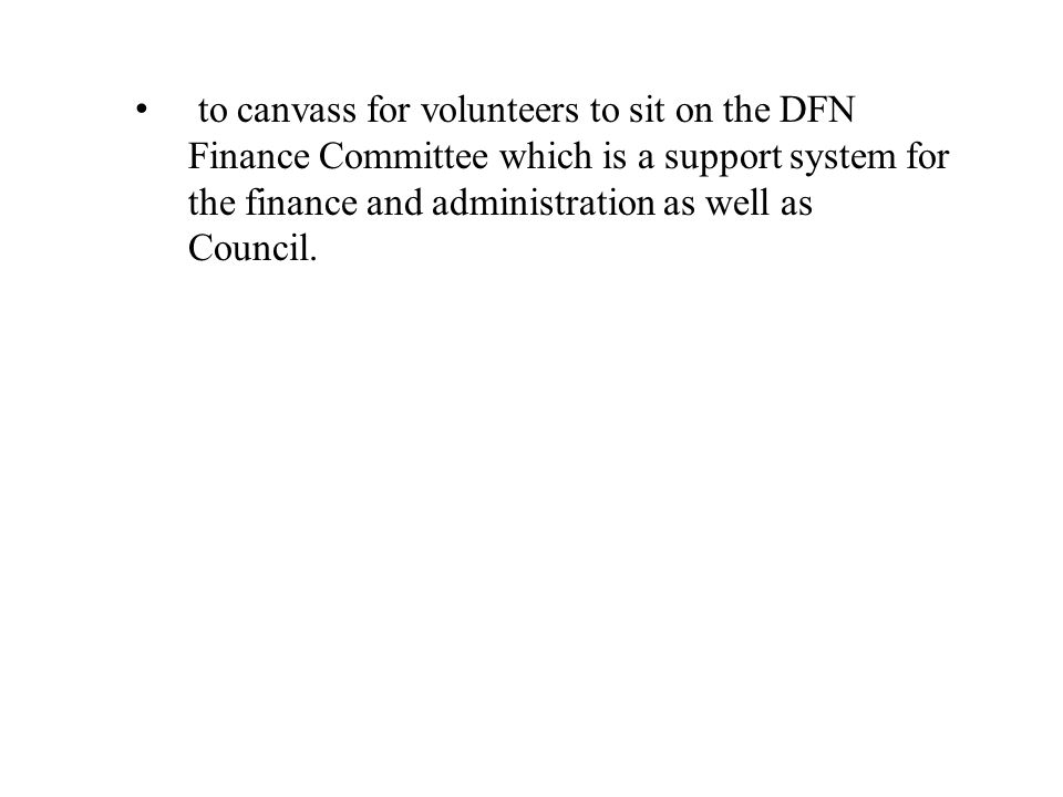 to canvass for volunteers to sit on the DFN Finance Committee which is a support system for the finance and administration as well as Council.