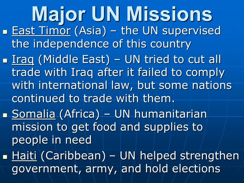Strengths of the UN Provides a forum for almost all of the world's nations to discuss international issues Provides a forum for almost all of the world's nations to discuss international issues Humanitarian efforts Humanitarian efforts AIDSAIDS Landmine removalLandmine removal Food and supply organizationFood and supply organization Peacekeeping forces Peacekeeping forces Will get involved with messes that no one else will Will get involved with messes that no one else will