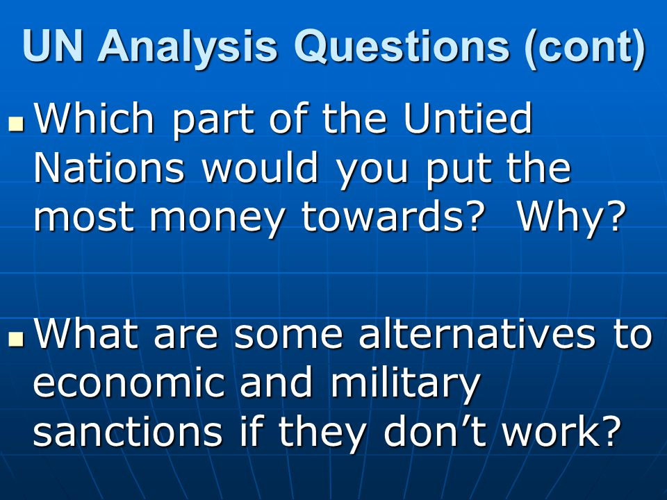 UN Analysis Questions (cont) Which part of the Untied Nations would you put the most money towards? Why? Which part of the Untied Nations would you pu