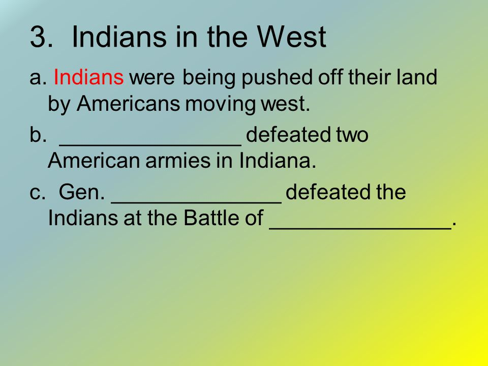 3.Indians in the West a. Indians were being pushed off their land by Americans moving west.