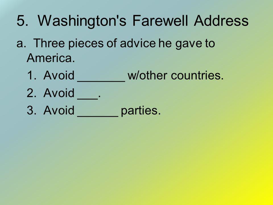 5.Washington s Farewell Address a. Three pieces of advice he gave to America.